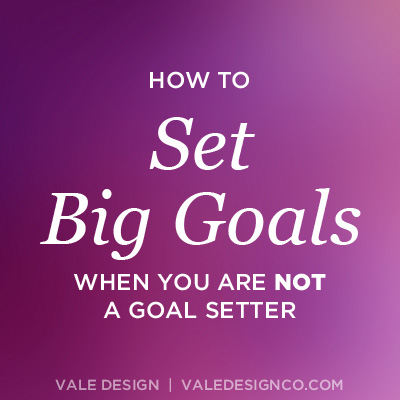 how to set big goals when you are NOT a goal setter - Vale Design