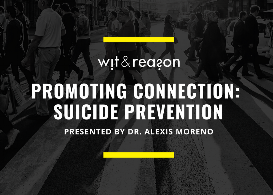 FREE WEBINAR! Dr. Alexis Moreno, Wit & Reason   [INTERACTIVE WEBINAR] Alexis Moreno, Psy.D., M.S., M.A. shares the latest information about suicide rates across the US, factors contributing to the loss of life by suicide, and what everyone can do to prevent suicide. Dr. Moreno walks you through the 5 steps you should take to help someone at risk for suicide and makes national recommendations to prevent suicide. Addressing suicide concerns with a loved one can be uncomfortable, so Dr. Moreno also offers a private link to schedule time with her to practice the skills discussed in the webinar throughout National Suicide Awareness and Prevention Week (Sept. 10th - 14th). Downloadable slides are also to use and share. Complete the brief form to register for the free webinar.