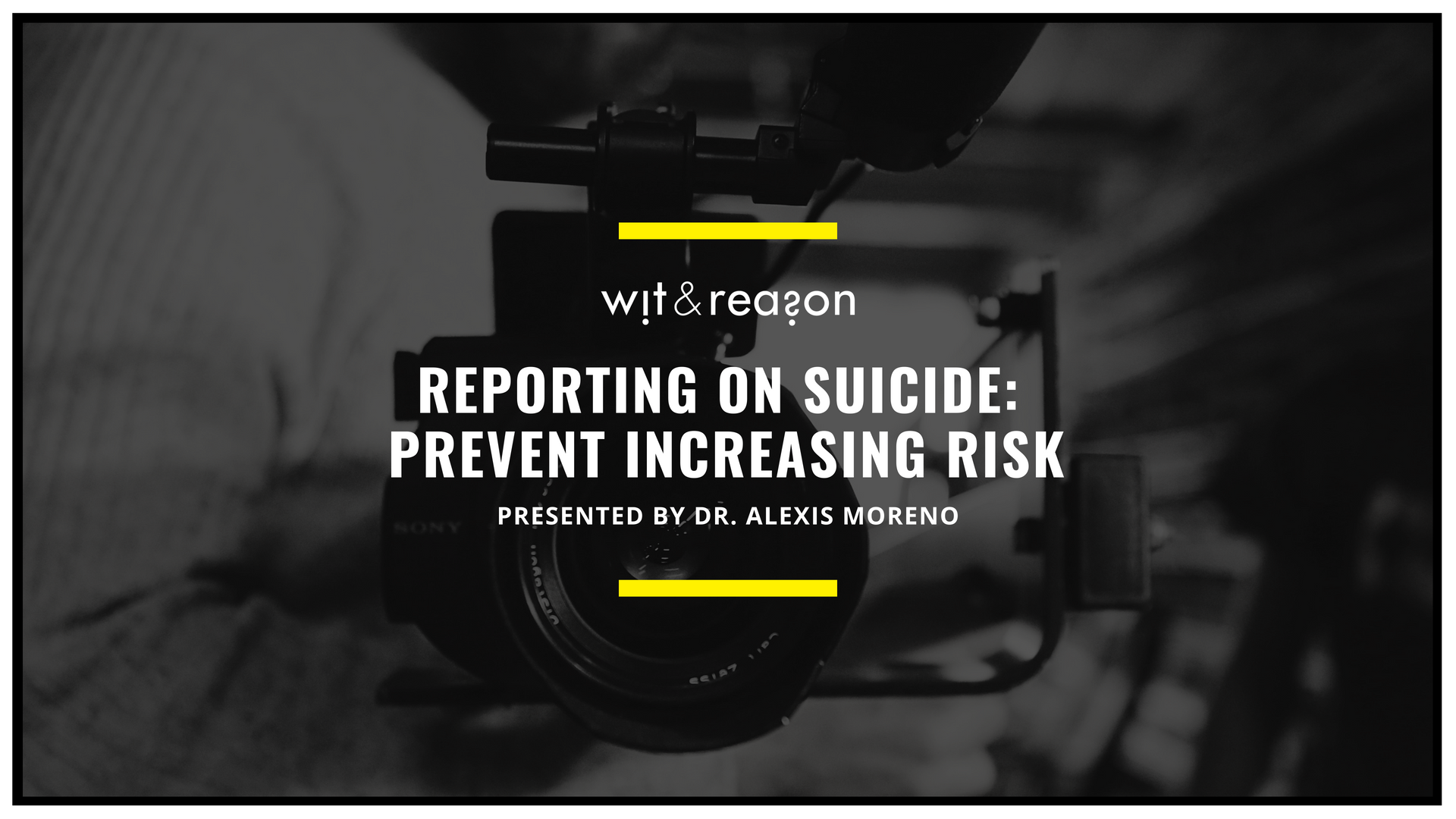 Reporting on Suicide: Prevent Increasing Risk , Dr. Alexis Moreno, Wit & Reason  In honor of National Suicide Awareness and Prevention Week, we are publishing a free webinar specifically for media personnel who are responsible for covering suicide. Click here for a downloadable PDF of the webinar slides and access to schedule Dr. Moreno for a complimentary live virtual presentation of the webinar for your staff.