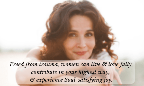 "Beautiful woman, ""Freed from trauma, women can live & love fully, contribute in their highest way, & experience Soul-satisfying joy.""  min.png"