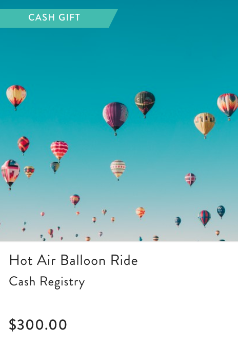 - If you prefer to add cash gifts for experiences you can most certainly do that too! Grant and I want to go on a Hot Air Balloon ride on our Honeymoon so fittingly, we added it to the registry!