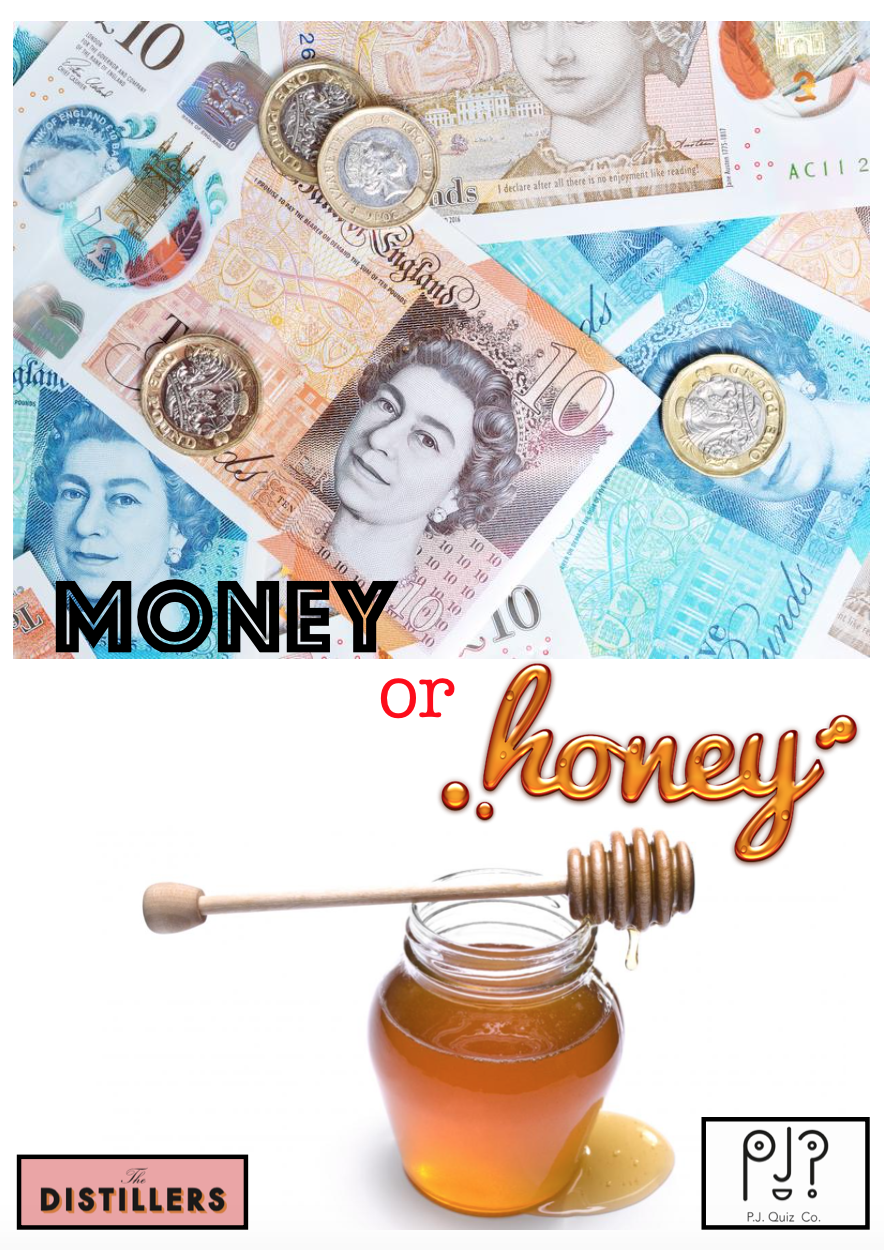 Money Or Honey!  In the Summer of 2018, The Manager of the Distillers pub in Hammersmith wanted to shake up the prizes a little in a bid to bring in regular teams. To some degree this has worked, and is an old Jackpot game that I used to play at the Bull in Islington and then attempted with limited success in The Masons Arms, Battersea in 2017. The premise is simple. If a team wins the Quiz, they can either take a bar tab on the spot, or gamble it for a game called Money or Honey. The Jackpot game starts off with 10 Jars (originally envelopes), 9 of which contain a picture of a Beehive (Honey) and one containing a picture of Money. They are placed in at random, so even I don't have a clue which one contains the winnings. Back at the Bull, we gave away some big money, and already on Jackpot 1, £600 went to the winners. It is a lot of fun, but comes with the risk that you could quiz your heart out only to go home with just a jar of honey!