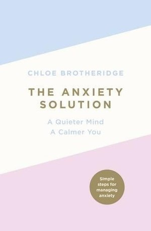 "MAY 2018 - THE ANXIETY SOLUTION   ""You can create a life centred on your own values and goals rather than being swept up in a storm of social media madness, self-imposed pressure and unnecessary worry."""