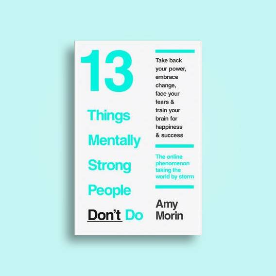 13 Things Mentally Strong People Don't Do - By Amy Morin