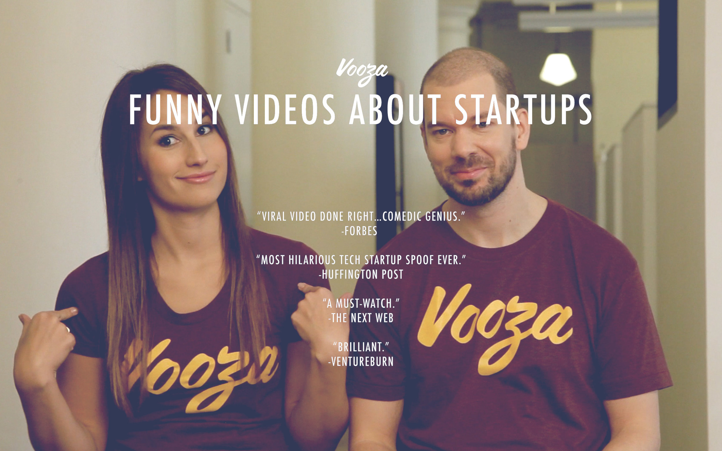 One of the shows we create is  Vooza , a video comic strip about the startup world that has received millions of views and  press  from publications like TechCrunch, Wired, NY Times, Vice, Inc, Mashable, and more.