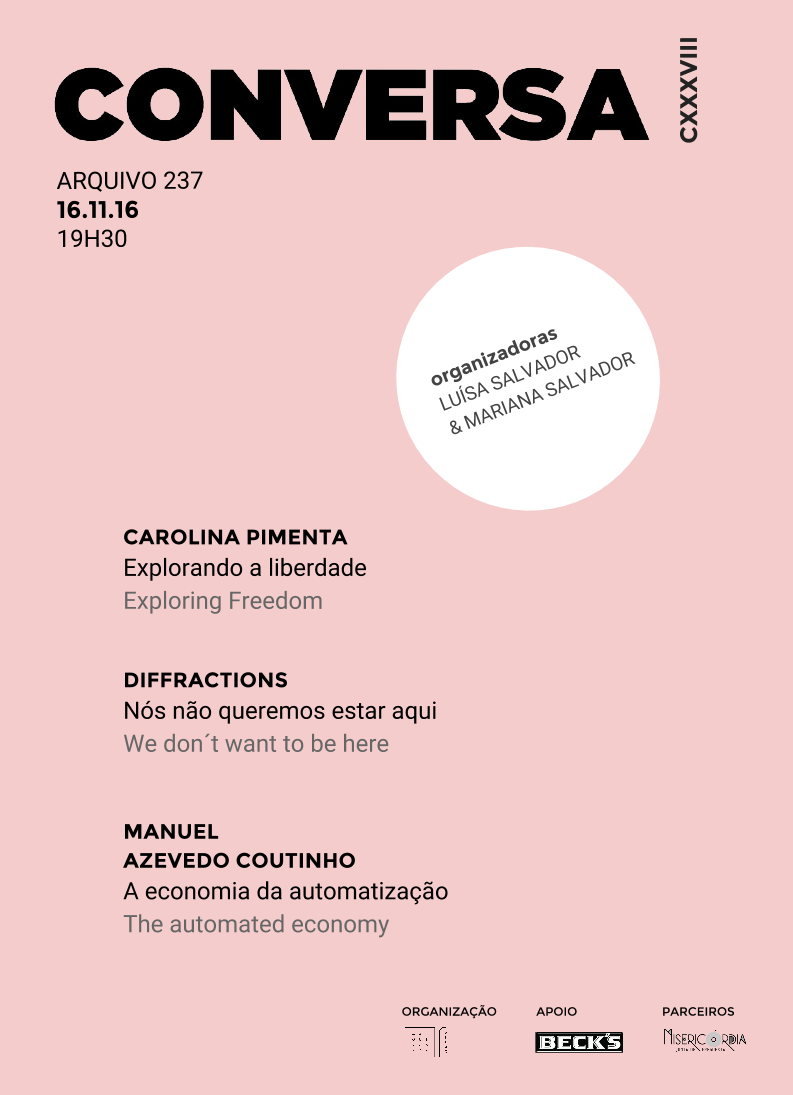 Exploring Freedom , Talk part of CONVERSA cycle,  Arquivo 237 , Lisbon, PT, September 2016  This week's  CONVERSA CXXXVlII  is organised by Luísa & Mariana Salvado. There are three luxury guests with fantastic and very stimulating projects! We have Carolina Pimenta who will tell us about her career and work as a photographer, Joana Mayer and Ana Cachola who will introduce us to Diffractions - Graduate Journal for the Study of Culture, an academic publication that intersects with artistic practice, and Manuel Azevedo Coutinho who will talk about Viable Report, a technology startup that bridges investors and business ideas. Wednesday 16th of September at 7:30 PM com 7:30 pm, Arquivo 237, Rua da Rosa, 237, 1200-385 Lisboa