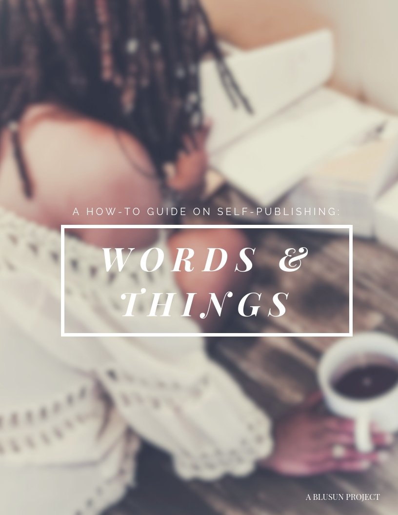 Words & Things: A How-to-guide on self-publishing - Are you wanting to write and self-publish a book? YOUR OWN BOOK? I completed a guide with some tips and tricks that'll give you that good sigh of relief and a ton of useful knowledge to begin your journey towards becoming a self-published author(or more tools if you already are). I'm offering you this 22 page gift for $2.99 via e-book & paperback, because we all deserve to WIN! Just head over to kindle or amazon.com to get your copy!From one author to another…Words & Things: A how to guide on self-publishing - a Blu Sun project