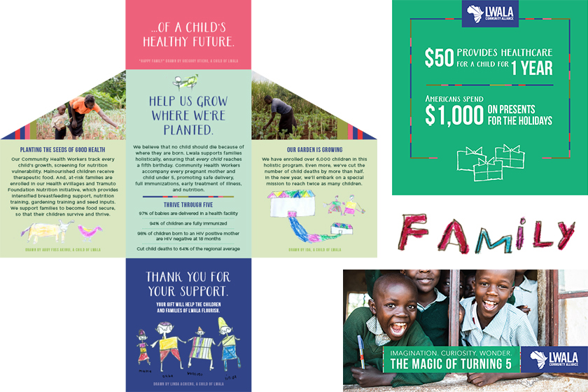 Thanks to our agency allies LS Creative & Ballyhoo Blue Workshop for their excellent work on this integrated direct mail piece and digital campaign for Lwala Community Alliance. Using a theme of growth and real drawings from community children, the effort was instrumental in reaching Lwala's annual fundraising goal.