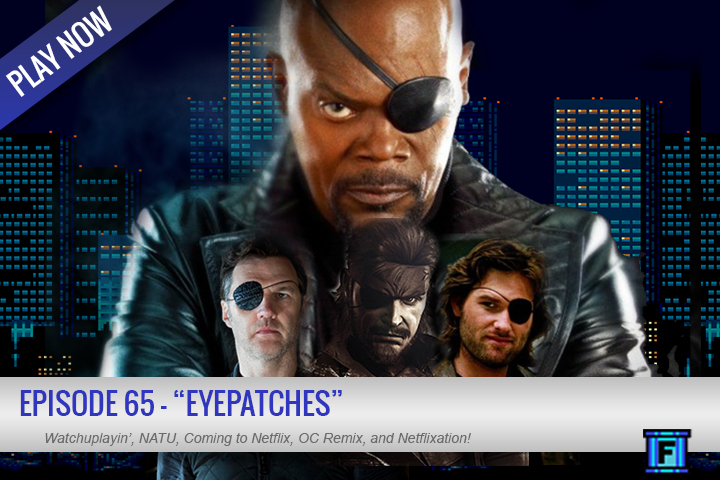 Summary - We are hitting the pre-E3 drought, gaming news is extremely thin right now, so why not discuss eye patches! We have some light movie news, an OC Remix and Netflixation. We've mixed up the format just tad for that segment, let us know what you think.