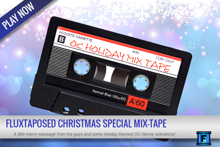 Summary - Merry Christmas and Happy Holidays everyone!Enjoy some holiday cheer with a little Fluxtaposed OC Remix Holiday Tape! Enjoy, your family and friends will love it!Song list:NiGHTS into dreams... 'Merry Little Christmas'Game: NiGHTS into dreams... (Sega, 1996, SAT)ReMixer(s): Dale NorthComposer(s): Fumie Kumatani, Naofumi Hataya, Tomoko SasakiSong(s): Dreams DreamsPosted: 2001-12-24, evaluated by djpretzelFinal Fantasy VIII 'Fisherman's Horizon (Christmas ver.)'Game: Final Fantasy VIII (Square, 1999, PS1)ReMixer(s): Goomin NamComposer(s): Nobuo Uematsu, Shiro HamaguchiSong(s): Fisherman's HorizonPosted: 2014-12-17, evaluated by djpretzelLufia II: Rise of the Sinistrals 'Christmas in the Village (Silver Bells)'Game: Lufia II: Rise of the Sinistrals (Natsume, 1995, SNES)ReMixer(s): Dale NorthComposer(s): Yasunori ShionoSong(s): VillagePosted: 2002-12-24, evaluated by djpretzelMario Kart 64 'Holiday Frappe'Game: Mario Kart 64 (Nintendo, 1996, N64)ReMixer(s): TweexComposer(s): Kenta NagataSong(s): Frappe Snowland/Sherbet LandPosted: 2008-12-25, evaluated by djpretzelSuper Mario World 'Super Mario's Sleigh Ride'Game: Super Mario World (Nintendo, 1990, SNES)ReMixer(s): Dale North, Mustin, Nate Cloud, The OneUps, William ReyesComposer(s): Koji KondoSong(s): Bonus Screen BGM, Bonus Screen Clear Fanfare, Map 2 (Overworld), Map 5 (Forest of Illusion), Overworld BGM, Overworld BGMPosted: 2002-12-24, evaluated by djpretzel