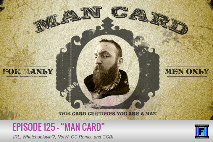 Summary - Alright folks, it's time to prove your manliness (or womanliness)! That's right, only a feat of great strength and fortitude will earn you the right to carry your very own man card. Listen to Fluxtaposed episode 125 and you'll go through a grueling test that includes such obstacles as In Real Life, Whatchuplayin'?, News of the Week, and Community Grab Bag. Complete this test and you too can carry around a laminated piece of pure testosterone. Join the club, brah.
