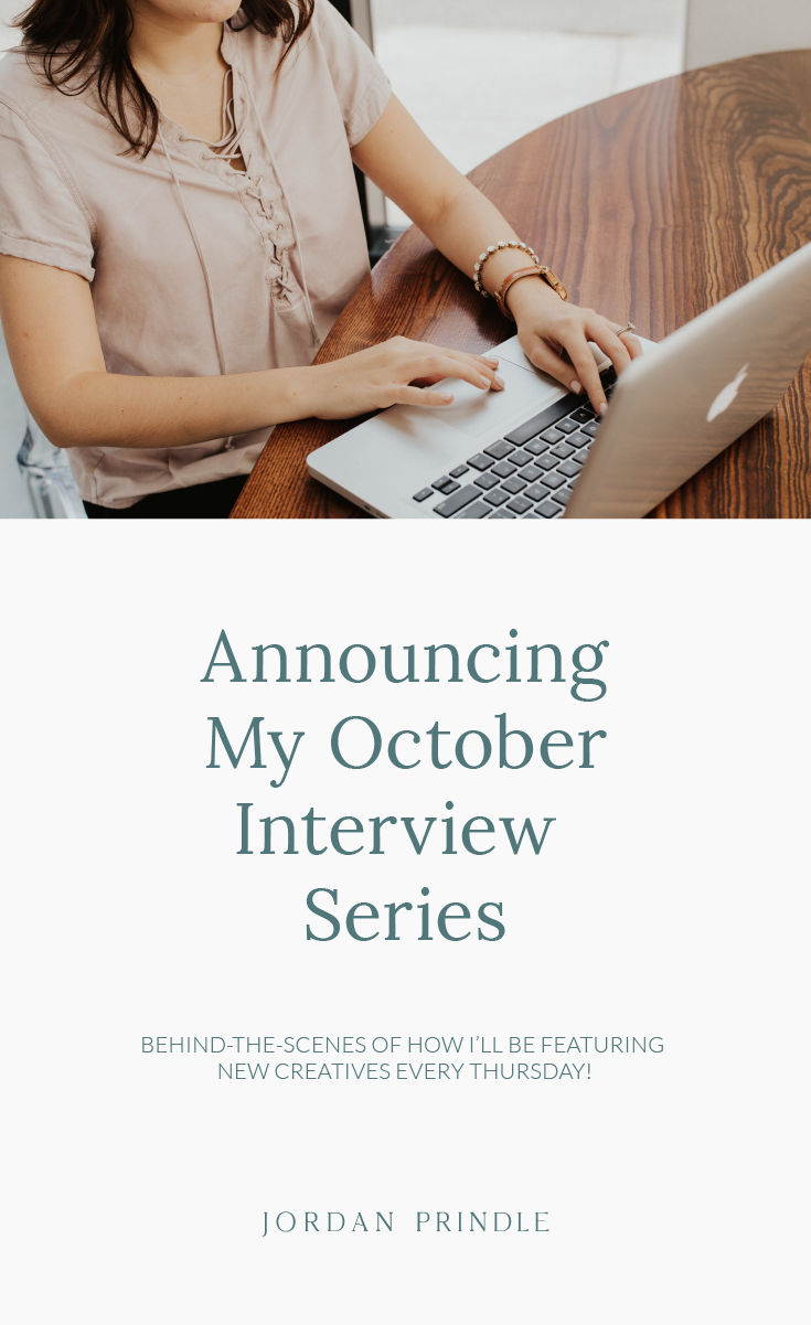 Announcing My October Interview Series | Every week I will be interviewing a new creative from a different field. Take a look behind the scenes at www.jordanprindledesigns.com #bloginterview #bloggingtips #blogtips
