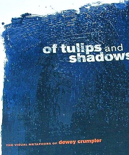 Of Tulips and Shadows : the Visual Metaphors   of Dewey Crumpler  foreword by Bill Berkson.  California African American Museum