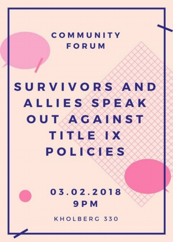 """Contact  organizingforsurvivors@gmail.com  for details surrounding present campus activism around demanding justice in the Title IX Process. On March 2nd, 2018, a community forum entitled """"Survivors and Allies Speak Out Against TItle IX Policies"""" is taking place at 9pm in Kohlberg 330."""