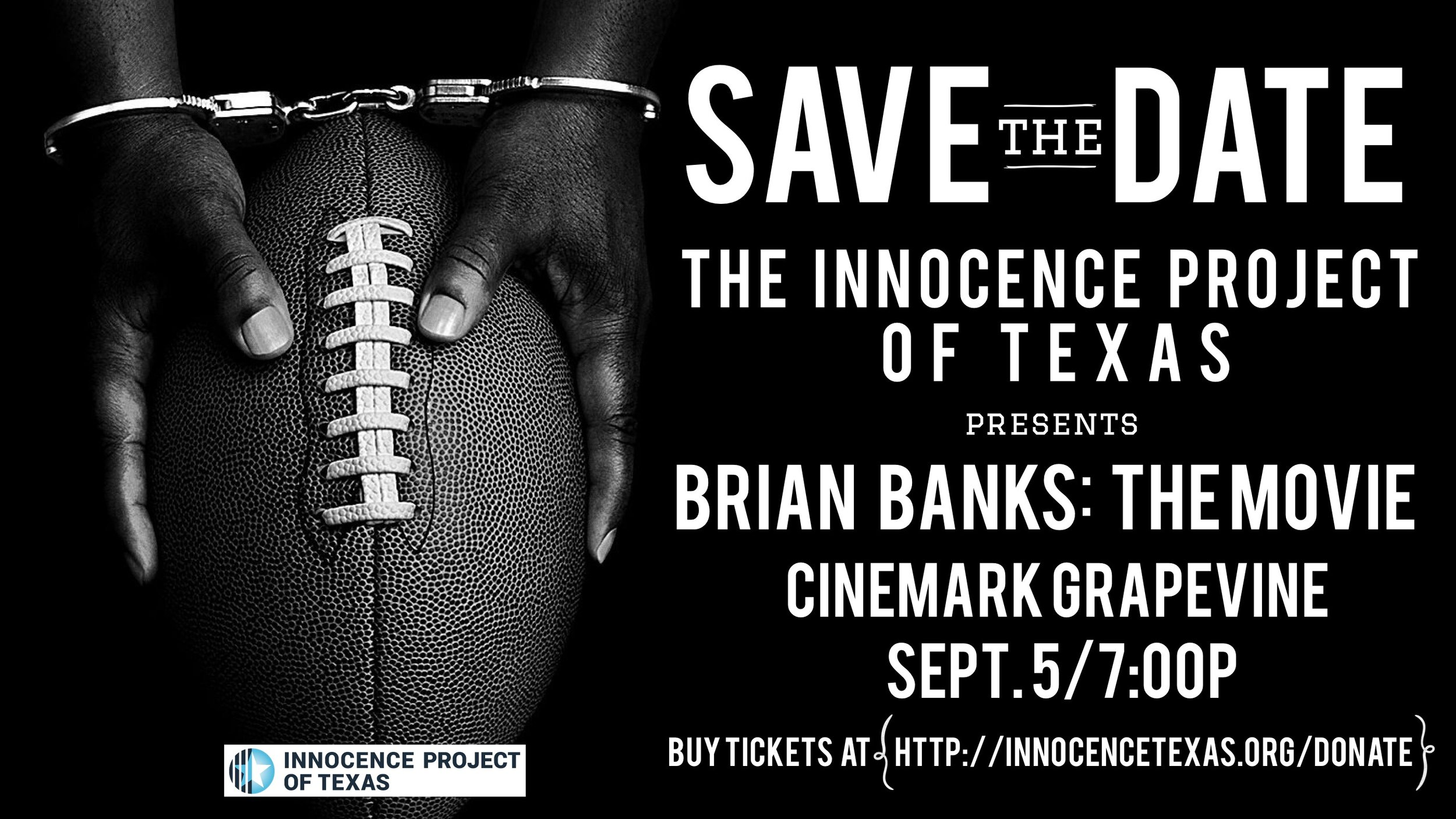 - The Innocence Project of Texas will host a private screening as a fundraiser of the Brian Banks movie at Cinemark Grapevine, TX Come early to meet and hear from Innocence Project of Texas staff and exonerees. Limited Seating. You MUST purchase your $20 ticket in advance:https://innocencetexas.org/donate/ click the event tab.