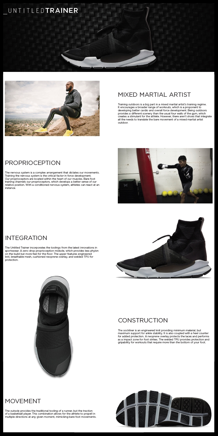 """UNTITLED TRAINERBY ADRIAN KARAAN - A trainer style shoe design for the mixed martial artist utilizing the proprioception muscles. CCA Industrial Design Thesis Project for Spring 2017""""Before becoming a student of Basak's, I wasn't too keen to the research aspect of design. I've found it at the time as less interesting to the conceptual process. However, I wasn't aware to how important it was to design. As a junior student, it was time to step out of my comfort zone and improve on areas of my process where I was lacking interest and will. I was aware of Basak's credentials and decided it was the best section for me. Eventually I took Basak's senior research course the following year, which became the backbone to my design career. Through my courses under Basak, I've transformed from disliking the research process to becoming fond of it. I was introduced to a plethora of processes that provided methods of collecting qualitative information. This data led the class to a copious amount of solutions which were all unique yet informative ideas. In addition to learning how to achieve such data, I learned to work alongside others in a professional manner, which was a vital experience to us aspiring designers at the time. I've became collaborative and learned to efficiently managed project time between my team. Being a student under Basak was a valuable experience. Not only did I grow keen to design research, but I acknowledged how important data is to achieving great solutions and efficient workflows. Her credentials and values were apparent in the research methods she provided and in the in classroom environment she held. For students who are looking to sharpen their research abilities and streamline their workflows, I'd recommend taking a course through Basak. Knowing how to achieve the right data is the catalyst to creating great designs. """" -Adrian Karaan, Industrial Designer at Western Digital."""