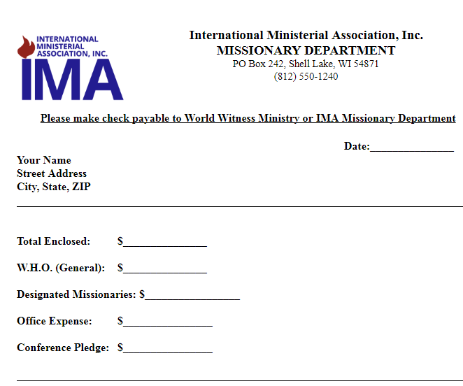 IMA Missions Donation Form - If you prefer to not use our Online Giving options, please feel free to send funds via check.Click the image to the left.Download or print the document. You may then complete the form and send with your check to:International Ministerial Association, Inc.Missions Dept.PO Box 242Shell Lake, WI 54871