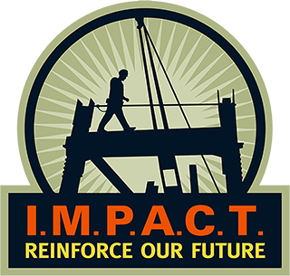 I.M.P.A.C.T. - IMPACT is a partnership designed to provide a forum for Ironworkers and contractors to address mutual concerns and encourage reasonable balanced solutions. The IMPACT Regional Advisory Boards extend this approach, creating a national network, which promotes discussion of issues affecting the industry as a whole and enables the creation of effective strategies for resolving concerns to create opportunities for the ironworking industry. Our primary mission is to expand job opportunities through progressive and innovative cooperative programs.