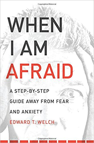 When I Am Afraid - Edward Welch   A Step-By-Step Guide Away from Fear and Anxiety