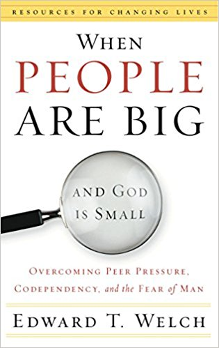 When People Are Big and God Is Small - Edward T. Welch   Overcoming Peer Pressure, Codependency, and the Fear of Man