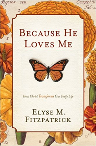 Because He Loves Me - Elyse M Fitzpatrick   How Christ Transfroms Our Daily Life