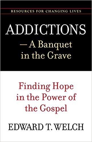 Addictions, A Banquet in the Grave - Edward T. Welch | Finding Hope in the Power of the Gospel