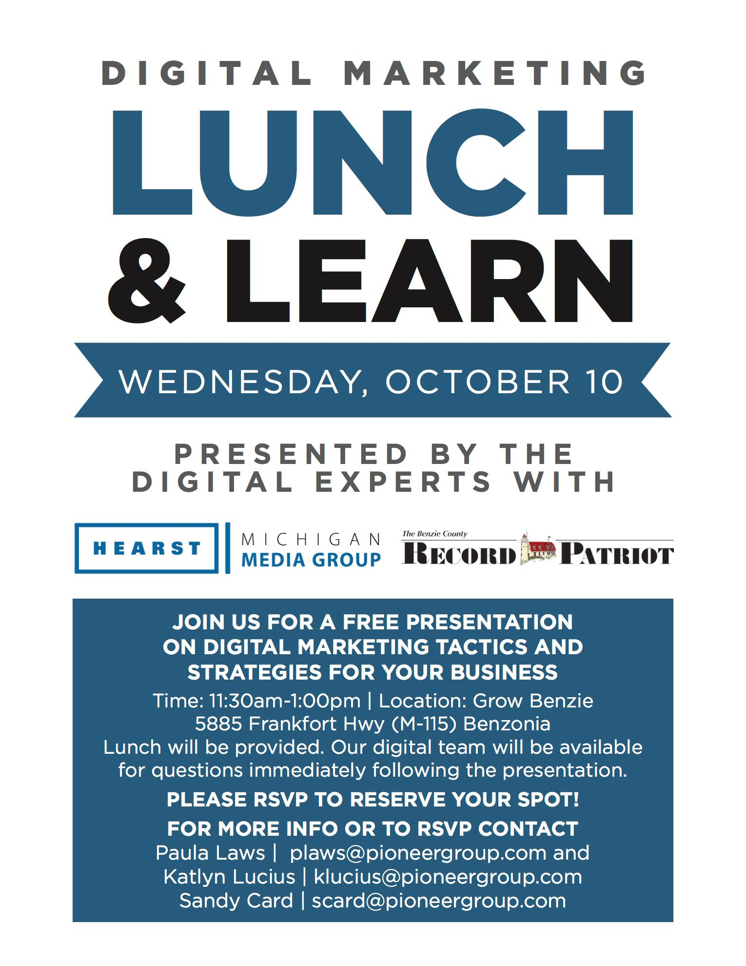 """WHAT? Learn about the current climate of digital marketing and how it affects your business. Get a better understanding of new strategies and how to """"break through the noise"""" online. Learn tactics and recommendations from Josh Wilson, a digital marketing specialist that has over a decade of experience.  WHEN? Wednesday, October 10th 11:30am-1pm  WHO? Everyone is welcome. Please RSVP: Paula Laws, plaws@pioneergroup.com Katlyn Lucius, klucius@pioneergroup.com Sandy Card, scard@pioneergroup.com   HOW MUCH? Free.  Lunch is included, please RSVP to help w/planning.  WHERE? Grow Benzie Event Center 5885 Frankfort Highway (M-115), Benzonia, 49616 *** 1 mile west of stoplight in Benzonia *** 5 miles east of Frankfort *** 20 miles west of Interlochen *** 30 miles north of Manistee  QUESTIONS and RSVP:  Paula Laws, plaws@pioneergroup.com Katlyn Lucius, klucius@pioneergroup.com Sandy Card, scard@pioneergroup.com"""
