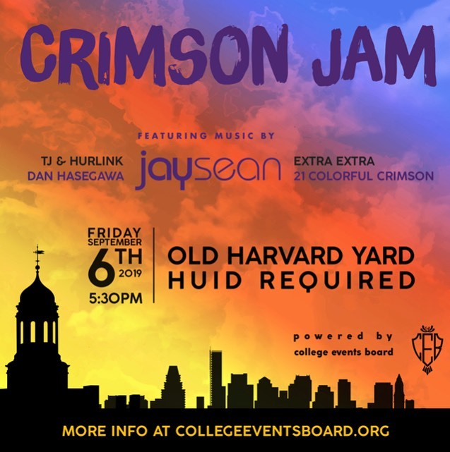 End your summer and start your year with the hottest annual block party on this side of the Charles: CRIMSON JAM 2019. It's back again, and better than ever. Ready to savor the last moments of a sweet summer? Ready to connect with new and old friends? Come and chill with us on Friday, September 6th at 5:30pm in Old Harvard Yard. Are you down for inflatables, video games, tattoos, henna, LED swings, and so much more? Are you down for student performers including Extra Extra, 21CC, TJ & Hurlink, and Dan Hasegawa? Are you down, down, down, down, down for Jay Sean? Join CEB (College Events Board) for one last night of never-ending summer; we'll see you there!  HUDS will be serving dinner at Crimson Jam; Annenberg and all upperclassmen dining halls will be closed for dinner except for two. Harvard University ID required for entry, and the event is open to all University students.  For more info, go to https://www.collegeeventsboard.org/crimsonjam