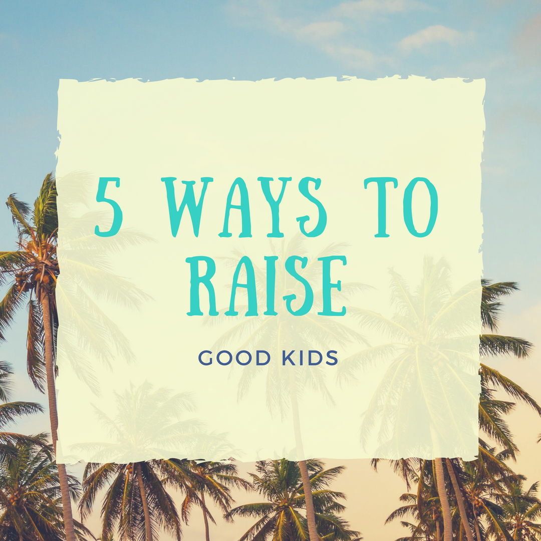 5 Ways to Raise Good Kids.png