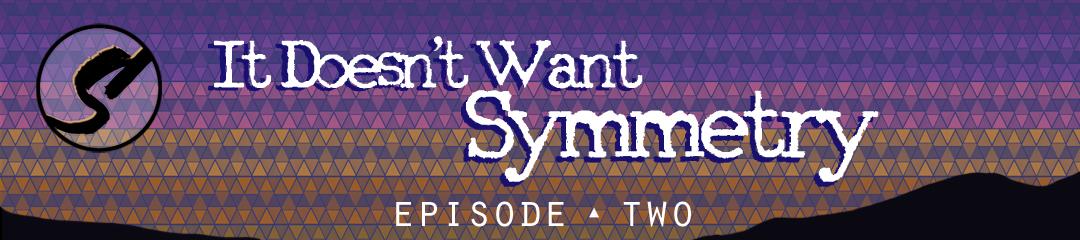 EP 2: IT DOESn't want symmetry -