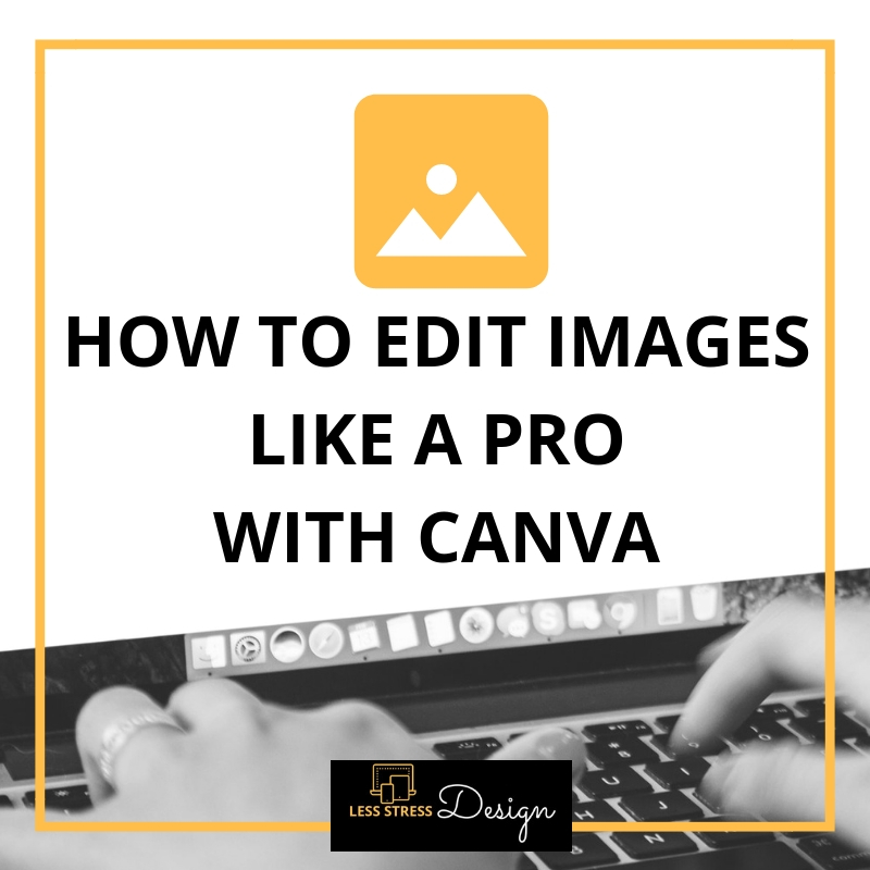 How To Edit Images Like A Pro With Canva, a blog post by Angela Meredith of Less Stress Design.
