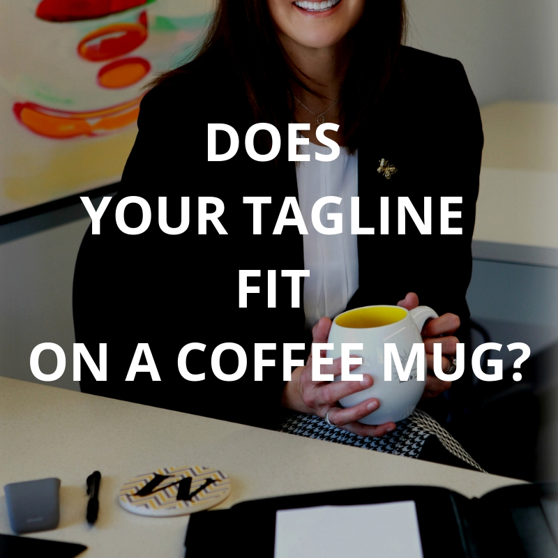 Keep your tagline short enough to fit on a coffee mug.