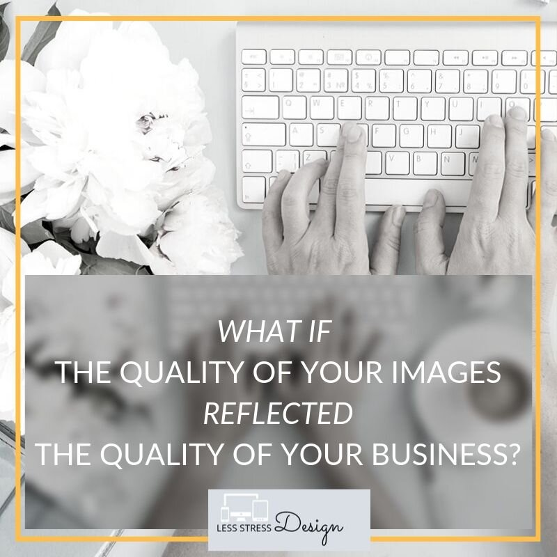 Less Stress Design blog post by Angela Meredith, What If The Quality Of Your Images Reflected The Quality Of Your Business?
