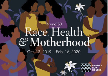 Round 50: Race, Health and Motherhood Opening - Oct. 12, 3-7 pmProject Row Houses, 2521 Holman St, 77004