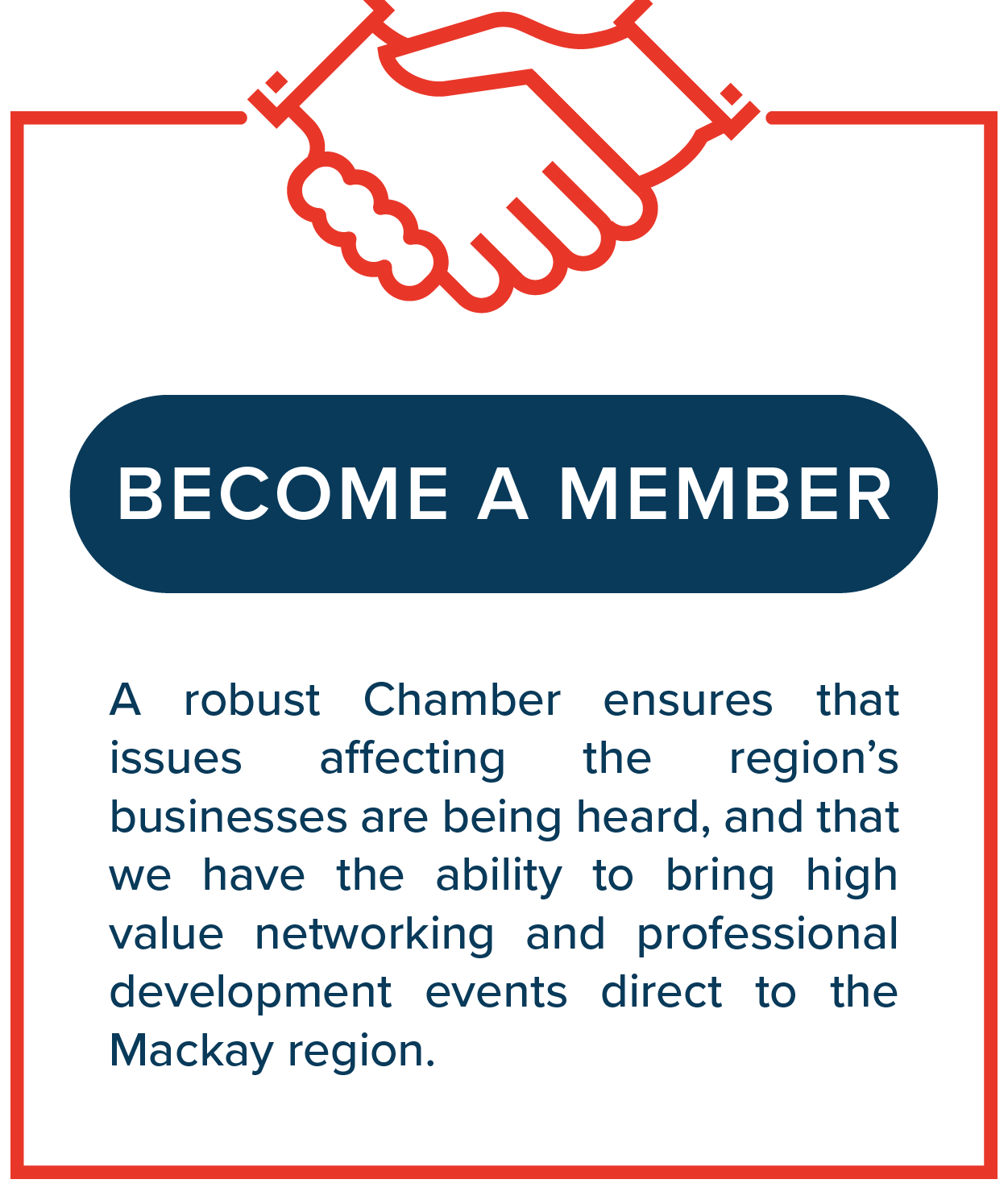 Become a member - A robust Chamber ensures that issues affecting the region's businesses are being heard, and that we have the ability to bring high value networking and professional development events direct to the Mackay region.