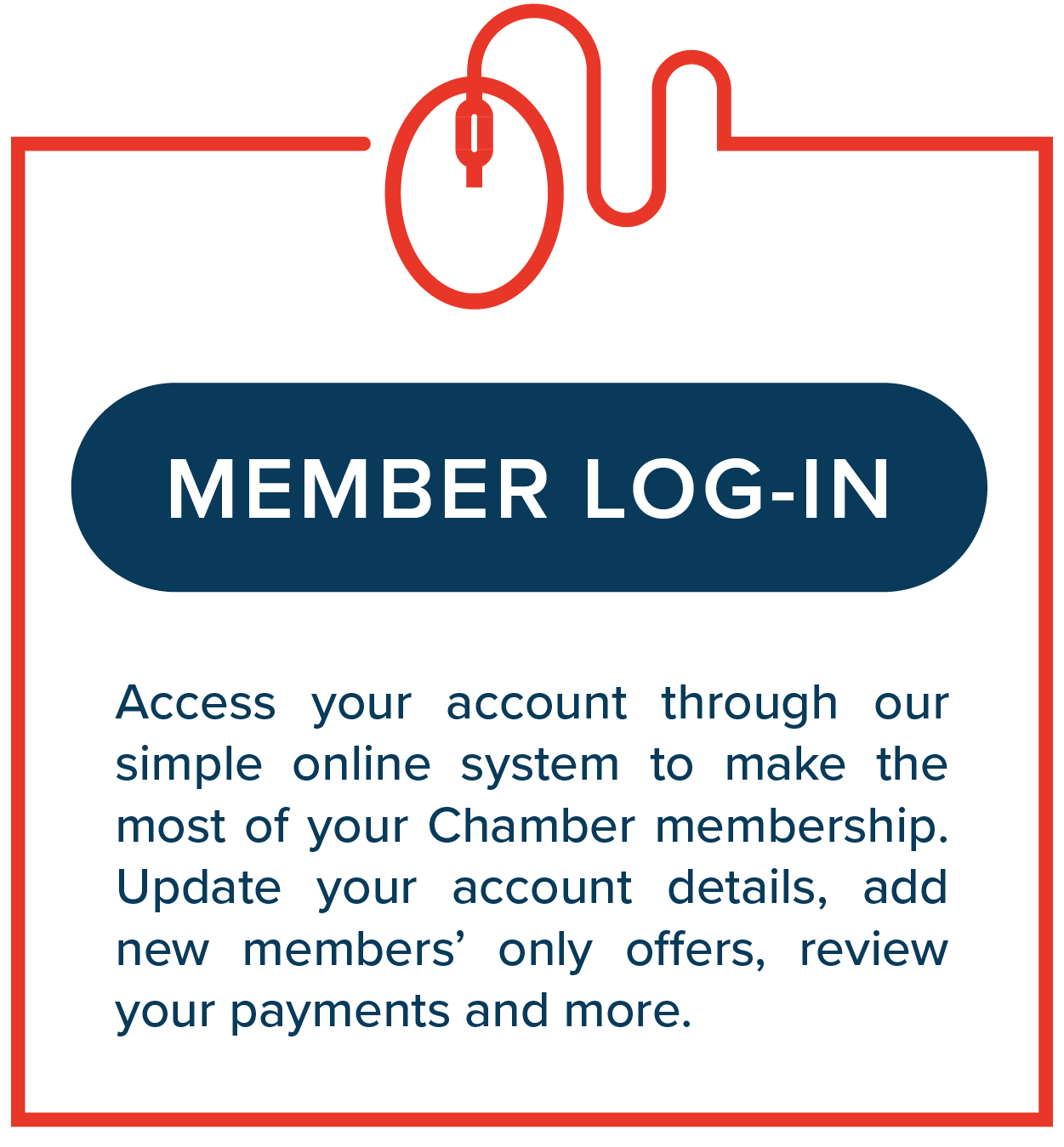 Member Log-in.  Access your account through our simple online system to make the most of your Chamber membership. Update your account details, add new members' only offers, review your payments and more.