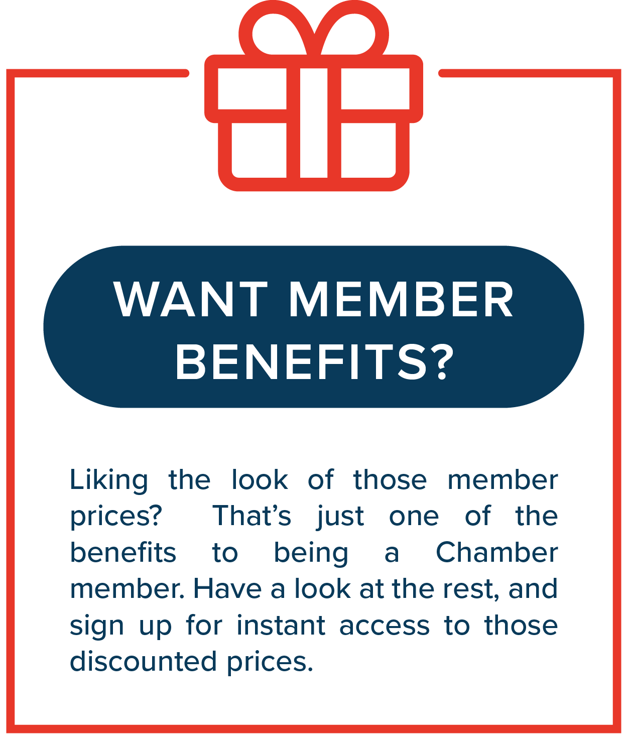 Want Member Benefits?   Liking the look of those member prices? That's just one of the benefits to being a Chamber member. Have a look at the rest, and sign up for instant access to those discounted prices.