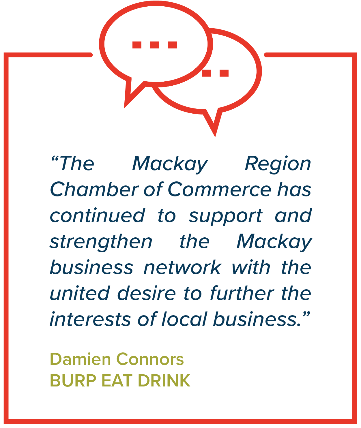 """""""The Mackay Region Chamber of Commerce has continued to support and strengthen the Mackay business network with the united desire to further the interests of local business.""""   Damien Connors, Burp Eat Drink"""