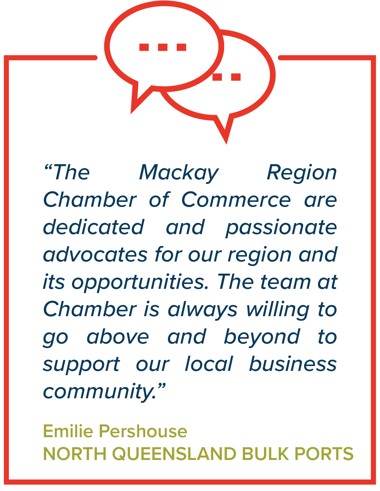 """The Mackay Region Chamber of Commerce are dedicated and passionate advocates for our region and its opportunities. The team at Chamber is always willing to go above and beyond to support our local business community.""   Emilie Pershouse, North Queensland Bulk Ports"
