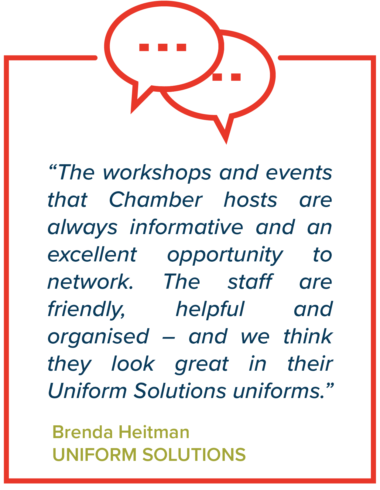 """The workshops and events that Chamber hosts are always informative and an excellent opportunity to network. The staff are friendly, helpful and organised – and we think they look great in their Uniform Solutions uniforms.""   Brenda Heitman, Uniform Solutions"