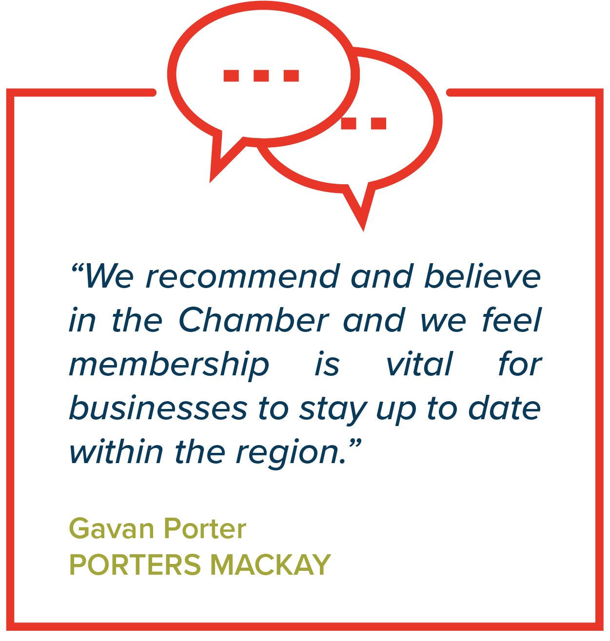 """We recommend and believe in the Chamber and we feel membership is vital for businesses to stay up to date within the region.""   Gavan Porter, Porters Mackay"