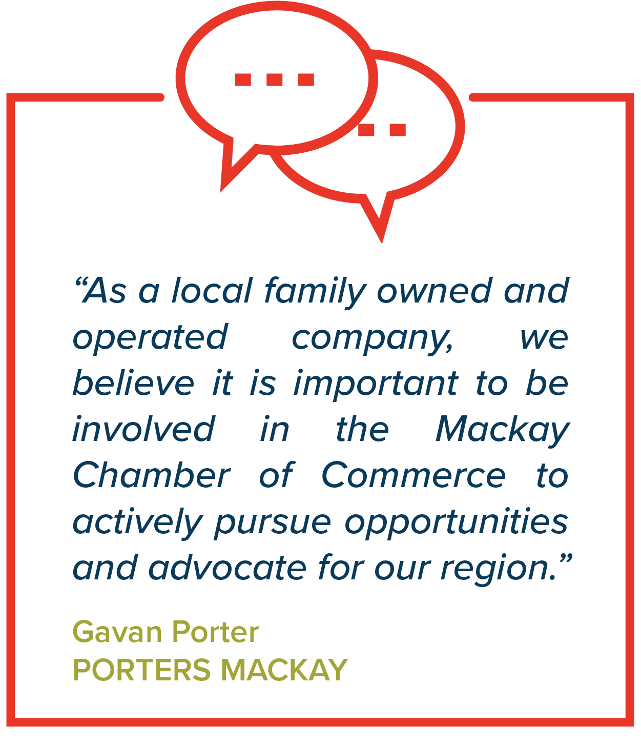 """""""As a local family owned and operated company, we believe it is important to be involved in the Mackay Chamber of Commerce to actively pursue opportunities and advocate for our region.""""   Gavan Porter, Porters Mackay"""
