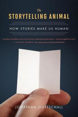 The Storytelling Animal: How Stories Make Us Human - By Jonathan Gottschall