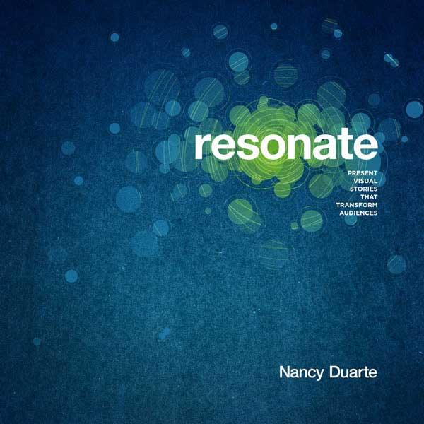 Resonate: Present Visual Stories that Transform Audiences - By Nancy Duarte