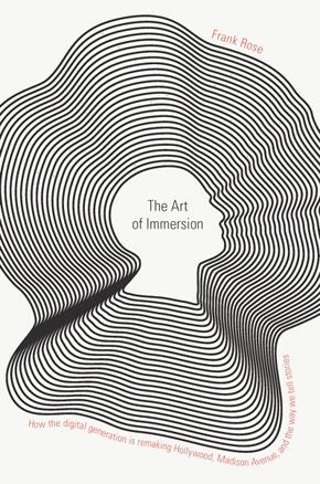 The Art of Immersion: How the Digital Generation Is Remaking Hollywood, Madison Avenue, and the Way We Tell Stories - By Frank Rose