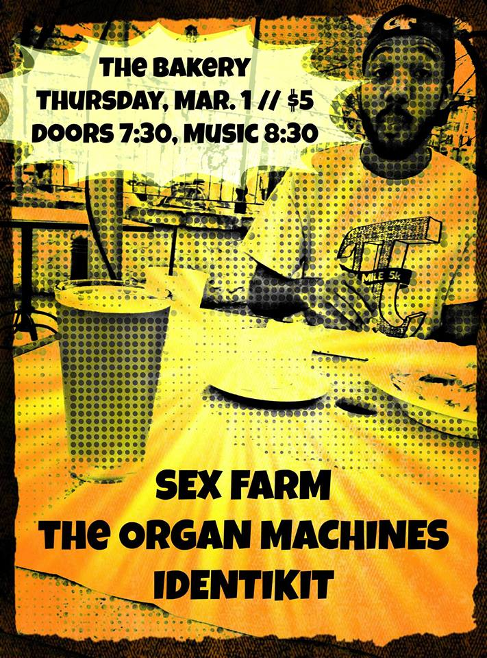Remember to bring your raw dough to this show! You probably won't have an opportunity to bake it, but you'll at least be able to think back on this show in your old age and wonder why you thought it was a good idea to bring raw dough to a show.   SEX FARM  - they really put the baguette in your bagel  The Organ Machines  - multi-grain for your multi-brain  Identikit  - hey, who ate all the challah?  Doors at 7:30, music at 8:30, $5