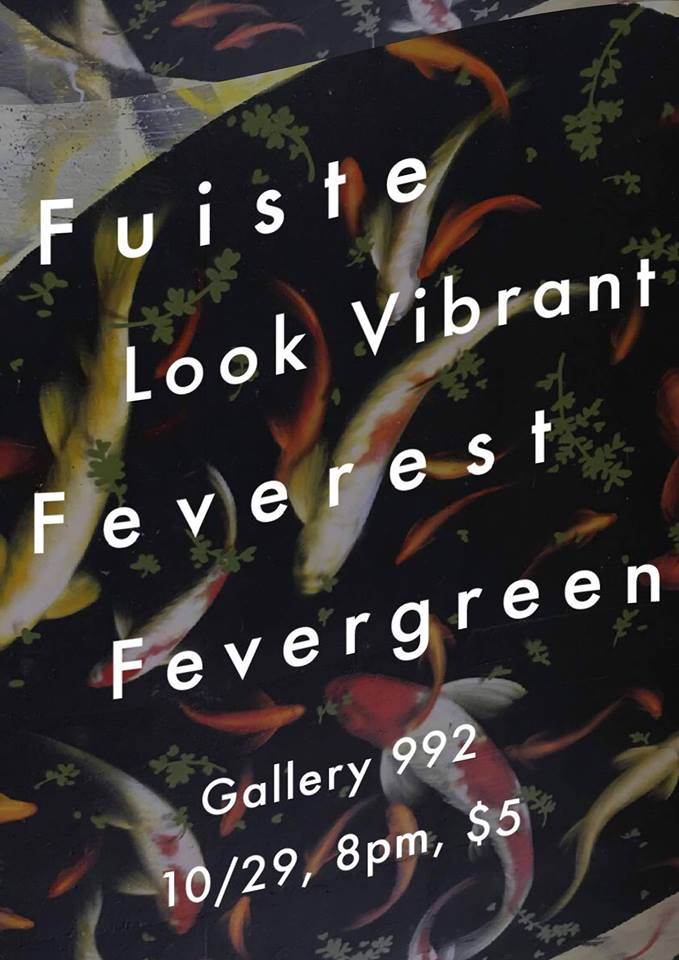 Fuiste  -  https://fuiste.bandcamp.com/  Collage rock extraordinaires   Look Vibrant  -  https://lookvibrant.bandcamp.com/  Experimental-pop quarter from Montreal   Feverest  -  https://fvrst.bandcamp.com/  3 fever bois   Fevergreen  -  https://fevergreen.bandcamp.com/  Indie rock darlings  Doors at 8, Music at 9, $5 Don't sleep on this one y'all!
