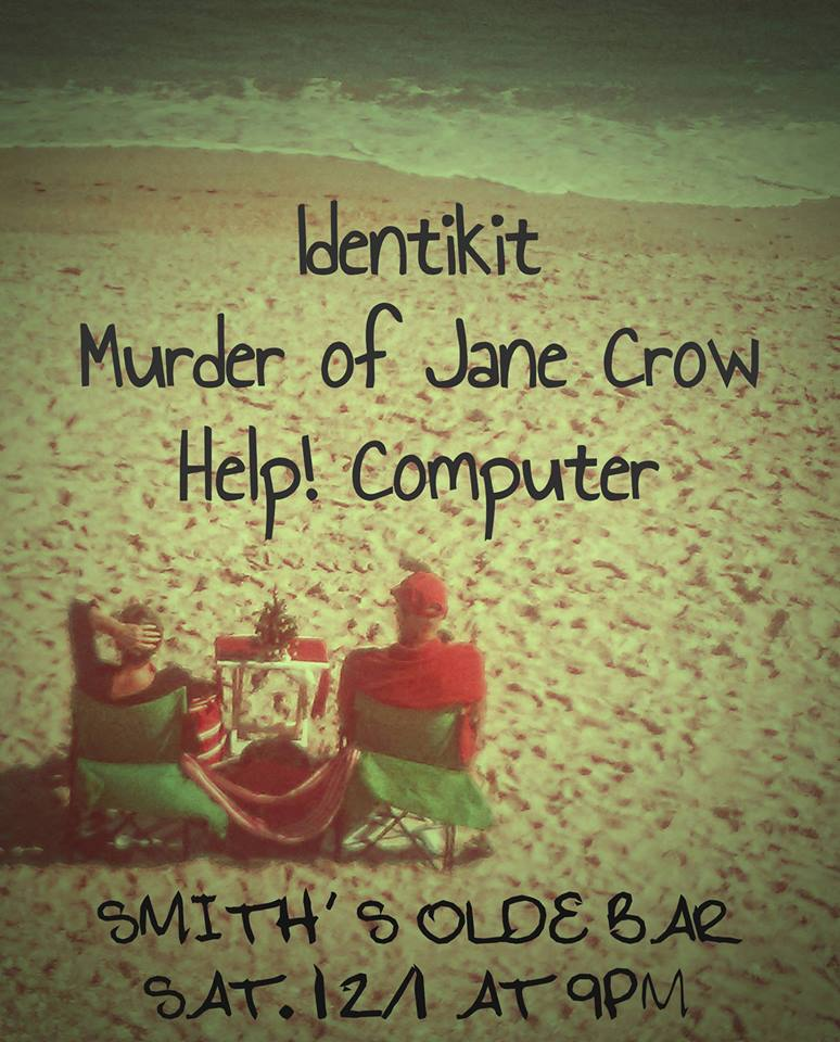 Come share your Thanksgiving leftovers wiiiiiiith   Identikit (11:30pm) - a terrifying beast with the head of six people and the body of six people, go figure  The Murder of Jane Crow (10:30pm) - Smith's is lifting its ban on murder for ONE NIGHT ONLY  Help Computer (9:30pm) - ...yes, they have tried turning it off and back on again  Doors at 9, music at 9:30, $8 adv or $10 at the door.