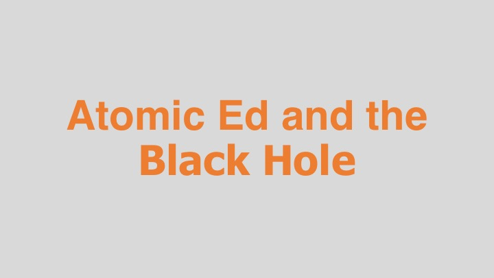 Atomic Ed and the Black Hole  HBO (documentary feature)  Editing, design, re-recording,