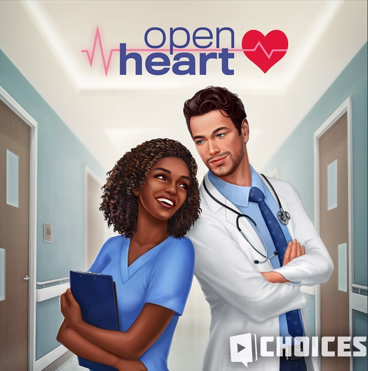 OPEN HEART   A medical intern begins their residency at a prestigious hospital. But what seemed like a straightforward career path is quickly complicated by competitive coworkers, love, friendship and ethics. Will you survive your first year, or will you crumble under the pressure?   Role: External Writer.   Available via the  Choices: Stories You Play  app on iOS and Android
